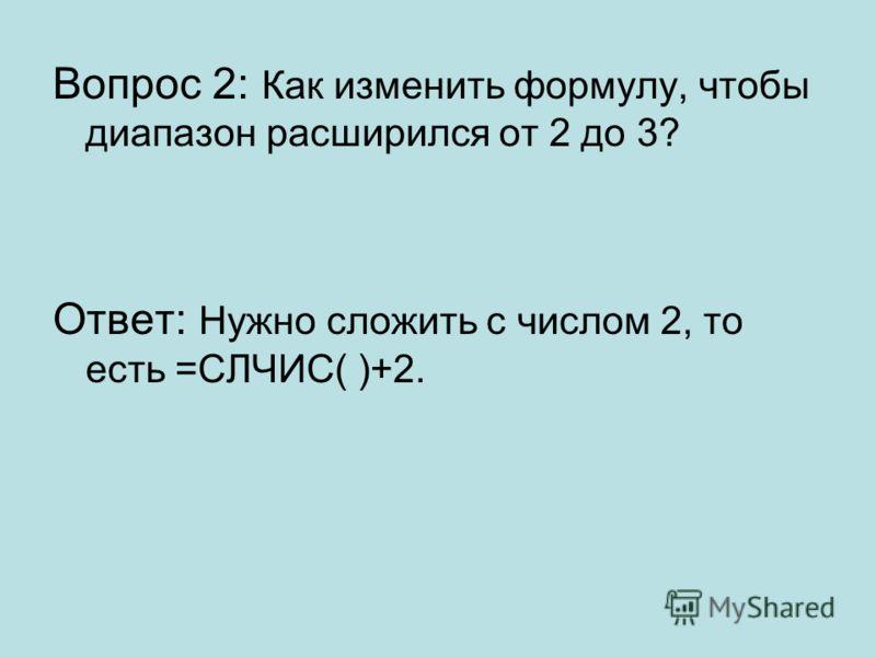 Вопрос 2: Как изменить формулу, чтобы диапазон расширился от 2 до 3? Ответ: Нужно сложить с числом 2, то есть =СЛЧИС( )+2.