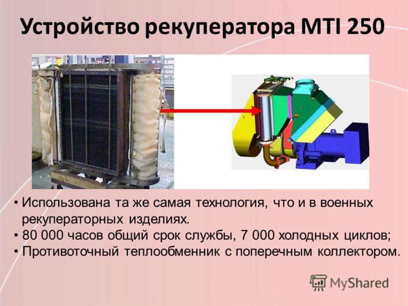 Устройство рекуператора МТI 250 Использована та же самая технология, что и в военных рекуператорных изделиях. 80 000 часов общий срок службы, 7 000 холодных циклов; Противоточный теплообменник с поперечным коллектором.