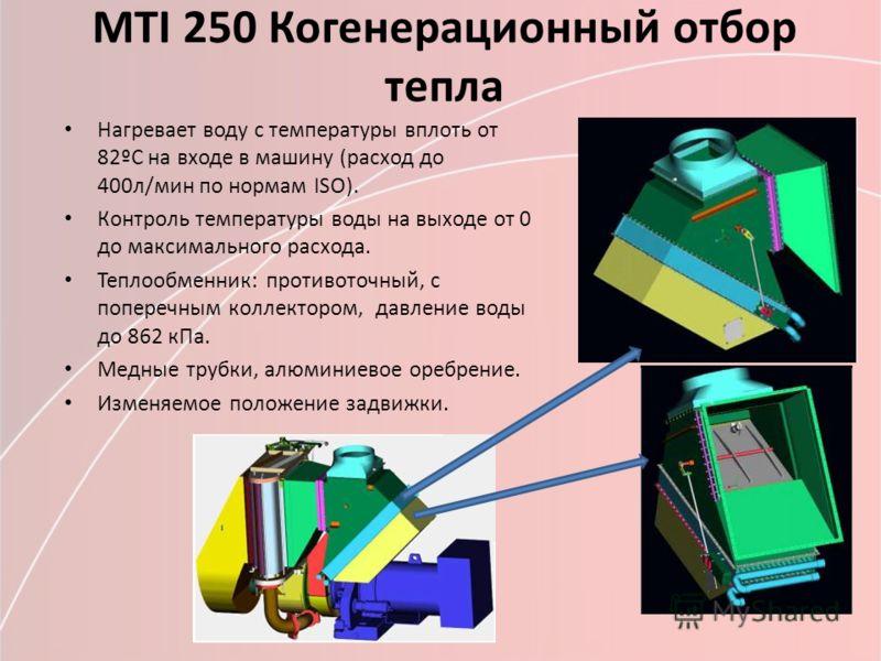 МТI 250 Когенерационный отбор тепла Нагревает воду с температуры вплоть от 82ºС на входе в машину (расход до 400л/мин по нормам ISO). Контроль температуры воды на выходе от 0 до максимального расхода. Теплообменник: противоточный, с поперечным коллек