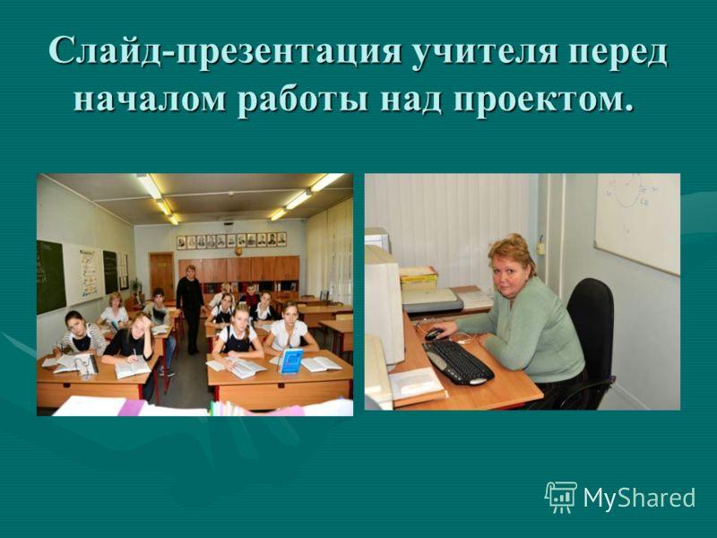 Слайд-презентация учителя перед началом работы над проектом. Слайд-презентация учителя перед началом работы над проектом.