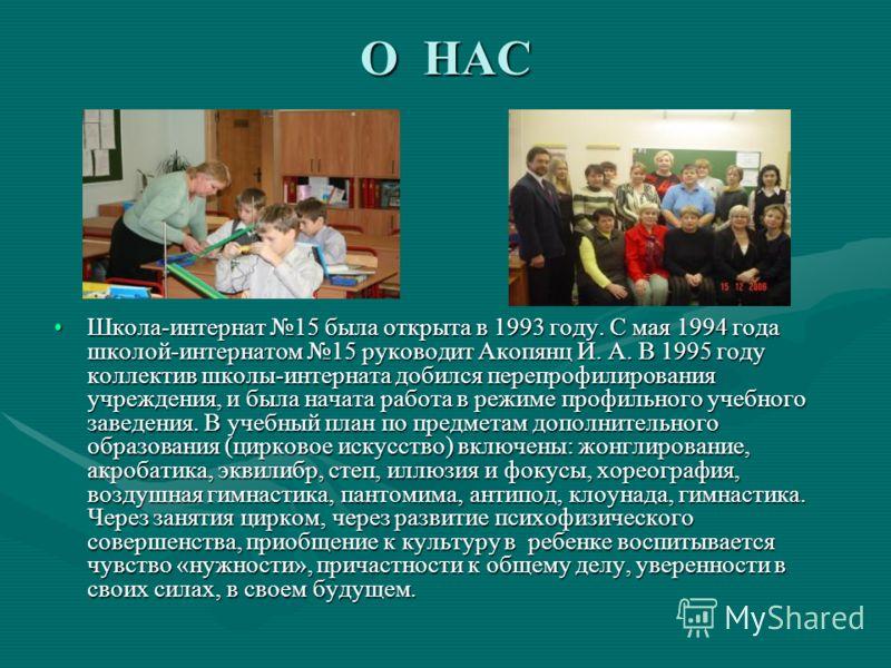 О НАС Школа-интернат 15 была открыта в 1993 году. С мая 1994 года школой-интернатом 15 руководит Акопянц И. А. В 1995 году коллектив школы-интерната добился перепрофилирования учреждения, и была начата работа в режиме профильного учебного заведения.
