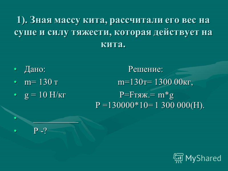 1). Зная массу кита, рассчитали его вес на суше и силу тяжести, которая действует на кита. Дано: Решение: Дано: Решение: m= 130 т m=130т= 1300 00кг, m= 130 т m=130т= 1300 00кг, g = 10 Н/кг P=Fтяж.= m*g P =130000*10= 1 300 000(Н). g = 10 Н/кг P=Fтяж.=