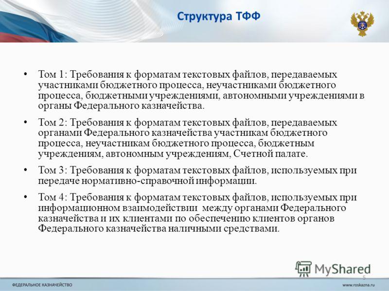 5 Структура ТФФ Том 1: Требования к форматам текстовых файлов, передаваемых участниками бюджетного процесса, неучастниками бюджетного процесса, бюджетными учреждениями, автономными учреждениями в органы Федерального казначейства. Том 2: Требования к