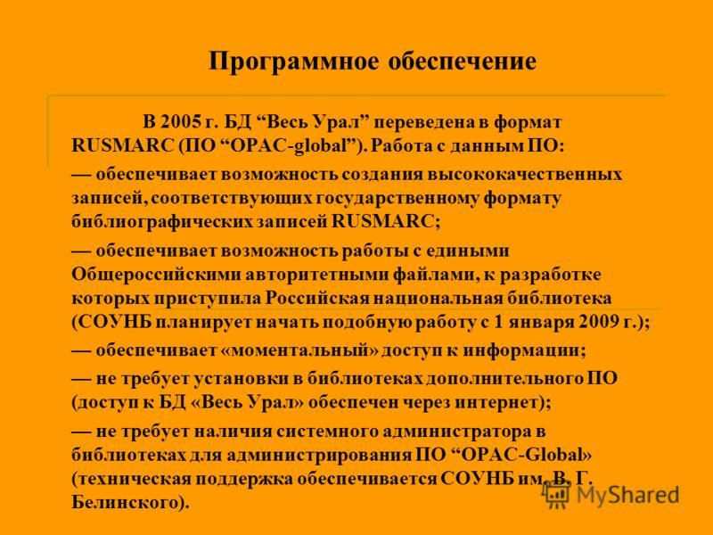 Программное обеспечение В 2005 г. БД Весь Урал переведена в формат RUSMARC (ПО OPAC-global). Работа с данным ПО: обеспечивает возможность создания высококачественных записей, соответствующих государственному формату библиографических записей RUSMARC;