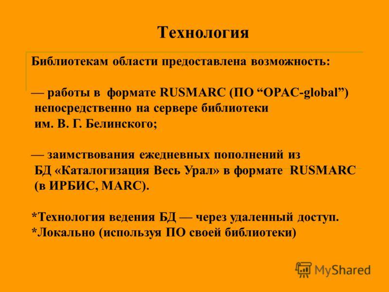 Технология Библиотекам области предоставлена возможность: работы в формате RUSMARC (ПО OPAC-global) непосредственно на сервере библиотеки им. В. Г. Белинского; заимствования ежедневных пополнений из БД «Каталогизация Весь Урал» в формате RUSMARC (в И