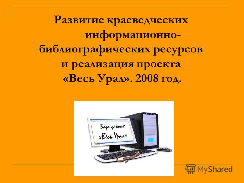 Развитие краеведческих информационно- библиографических ресурсов и реализация проекта «Весь Урал». 2008 год.