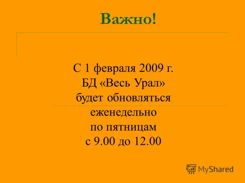 Важно! С 1 февраля 2009 г. БД «Весь Урал» будет обновляться еженедельно по пятницам с 9.00 до 12.00