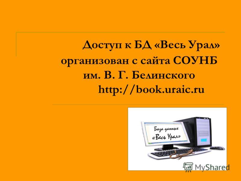 Доступ к БД «Весь Урал» организован с сайта СОУНБ им. В. Г. Белинского http://book.uraic.ru