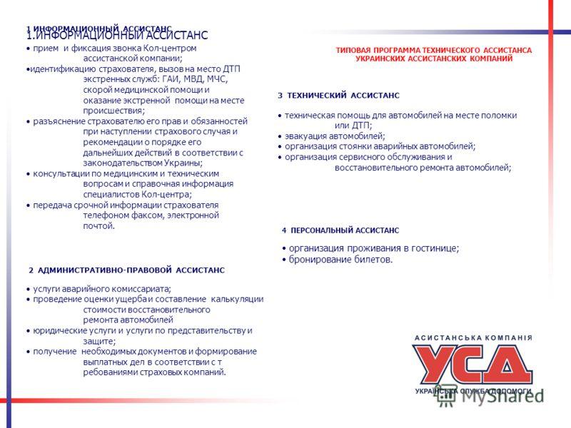ТИПОВАЯ ПРОГРАММА ТЕХНИЧЕСКОГО АССИСТАНСА УКРАИНСКИХ АССИСТАНСКИХ КОМПАНИЙ 1.ИНФОРМАЦИОННЫЙ АССИСТАНС прием и фиксация звонка Кол-центром ассистанской компании; идентификацию страхователя, вызов на место ДТП экстренных служб: ГАИ, МВД, МЧС, скорой ме