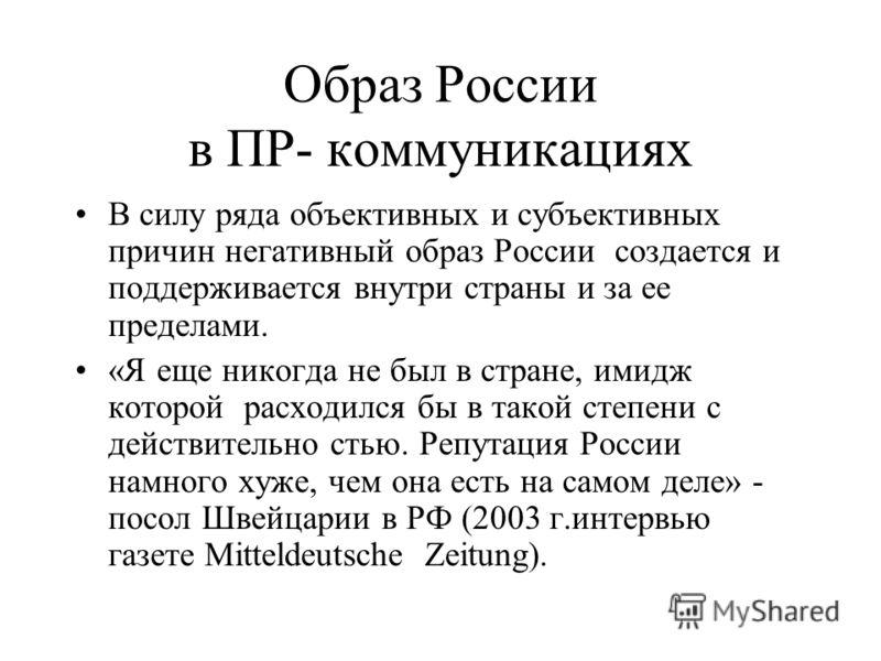 Образ России в ПР- коммуникациях В силу ряда объективных и субъективных причин негативный образ России создается и поддерживается внутри страны и за ее пределами. «Я еще никогда не был в стране, имидж которой расходился бы в такой степени с действите