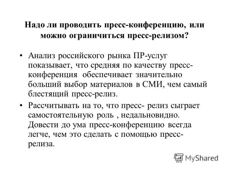 Надо ли проводить пресс-конференцию, или можно ограничиться пресс-релизом? Анализ российского рынка ПР-услуг показывает, что средняя по качеству пресс- конференция обеспечивает значительно больший выбор материалов в СМИ, чем самый блестящий пресс-рел