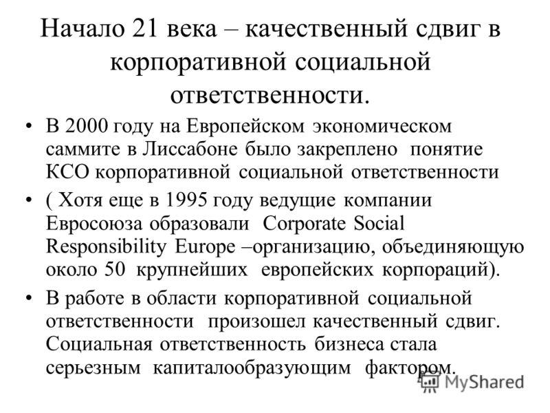 Начало 21 века – качественный сдвиг в корпоративной социальной ответственности. В 2000 году на Европейском экономическом саммите в Лиссабоне было закреплено понятие КСО корпоративной социальной ответственности ( Хотя еще в 1995 году ведущие компании