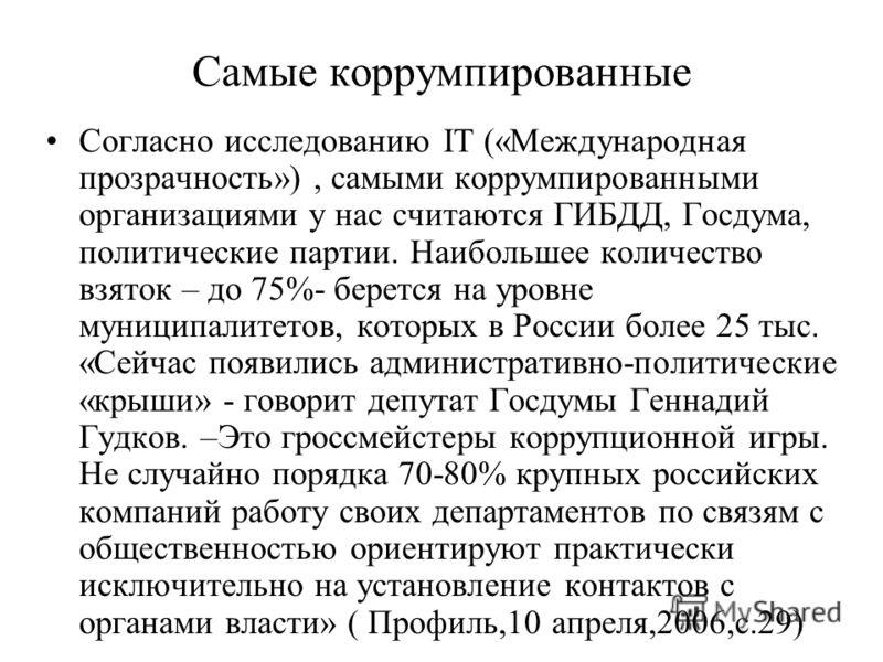 Самые коррумпированные Согласно исследованию IT («Международная прозрачность»), самыми коррумпированными организациями у нас считаются ГИБДД, Госдума, политические партии. Наибольшее количество взяток – до 75%- берется на уровне муниципалитетов, кото