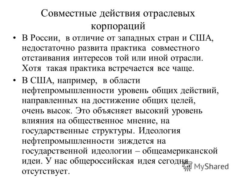 Совместные действия отраслевых корпораций В России, в отличие от западных стран и США, недостаточно развита практика совместного отстаивания интересов той или иной отрасли. Хотя такая практика встречается все чаще. В США, например, в области нефтепро