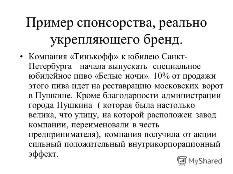 Пример спонсорства, реально укрепляющего бренд. Компания «Тинькофф» к юбилею Санкт- Петербурга начала выпускать специальное юбилейное пиво «Белые ночи». 10% от продажи этого пива идет на реставрацию московских ворот в Пушкине. Кроме благодарности адм