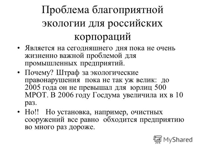 Проблема благоприятной экологии для российских корпораций Является на сегодняшнего дня пока не очень жизненно важной проблемой для промышленных предприятий. Почему? Штраф за экологические правонарушения пока не так уж велик: до 2005 года он не превыш