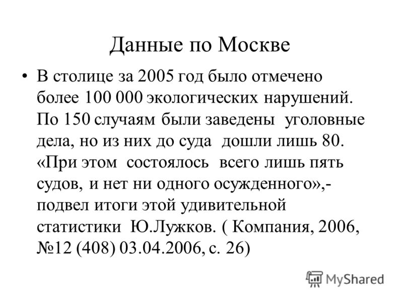 Данные по Москве В столице за 2005 год было отмечено более 100 000 экологических нарушений. По 150 случаям были заведены уголовные дела, но из них до суда дошли лишь 80. «При этом состоялось всего лишь пять судов, и нет ни одного осужденного»,- подве