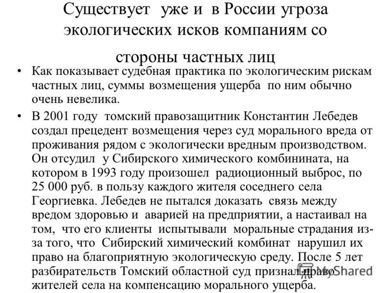 Существует уже и в России угроза экологических исков компаниям со стороны частных лиц Как показывает судебная практика по экологическим рискам частных лиц, суммы возмещения ущерба по ним обычно очень невелика. В 2001 году томский правозащитник Конста