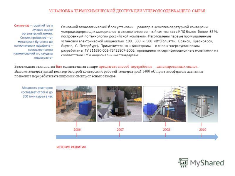 УСТАНОВКА ТЕРМОХИМИЧЕСКОЙ ДЕСТРУКЦИИ УГЛЕРОДСОДЕРЖАЩЕГО СЫРЬЯ Основной технологический блок установки – реактор высокотемпературной конверсии углеродсодержащих материалов в высококачественный синтез-газ с КПД более более 85 %, построенный по технолог
