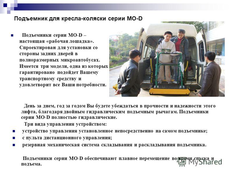 Подъемник для кресла-коляски серии МО-D Подъемники серии МО-D – настоящая «рабочая лошадка». Спроектирован для установки со стороны задних дверей в полноразмерных микроавтобусах. Имеется три модели, одна из которых гарантировано подойдет Вашему транс