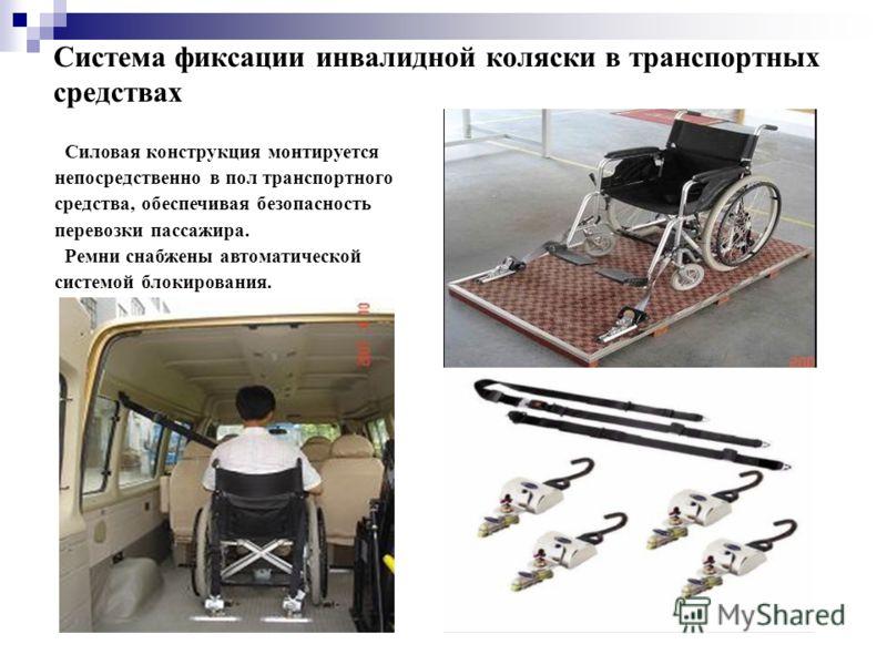 Система фиксации инвалидной коляски в транспортных средствах Силовая конструкция монтируется непосредственно в пол транспортного средства, обеспечивая безопасность перевозки пассажира. Ремни снабжены автоматической системой блокирования.