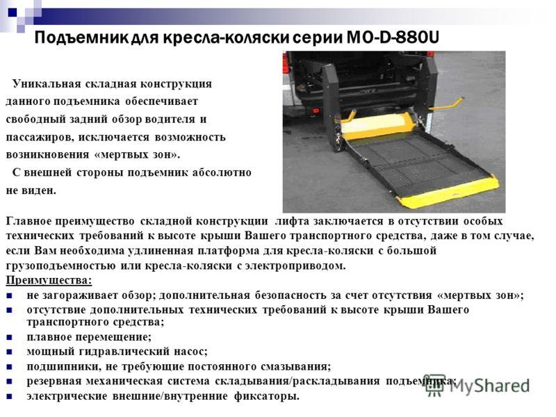 Подъемник для кресла-коляски серии МО-D-880U Уникальная складная конструкция данного подъемника обеспечивает свободный задний обзор водителя и пассажиров, исключается возможность возникновения «мертвых зон». С внешней стороны подъемник абсолютно не в