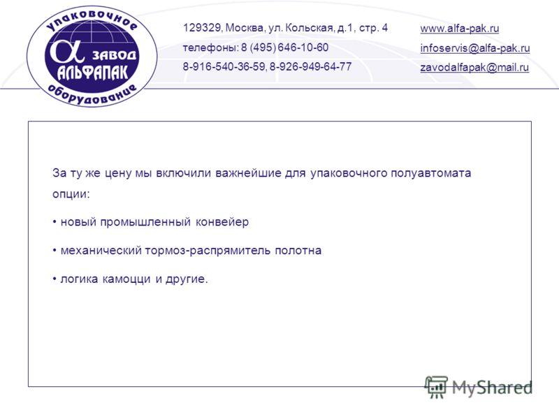 129329, Москва, ул. Кольская, д.1, стр. 4 телефоны: 8 (495) 646-10-60 8-916-540-36-59, 8-926-949-64-77 www.alfa-pak.ru infoservis@alfa-pak.ru zavodalfapak@mail.ru За ту же цену мы включили важнейшие для упаковочного полуавтомата опции: новый промышле