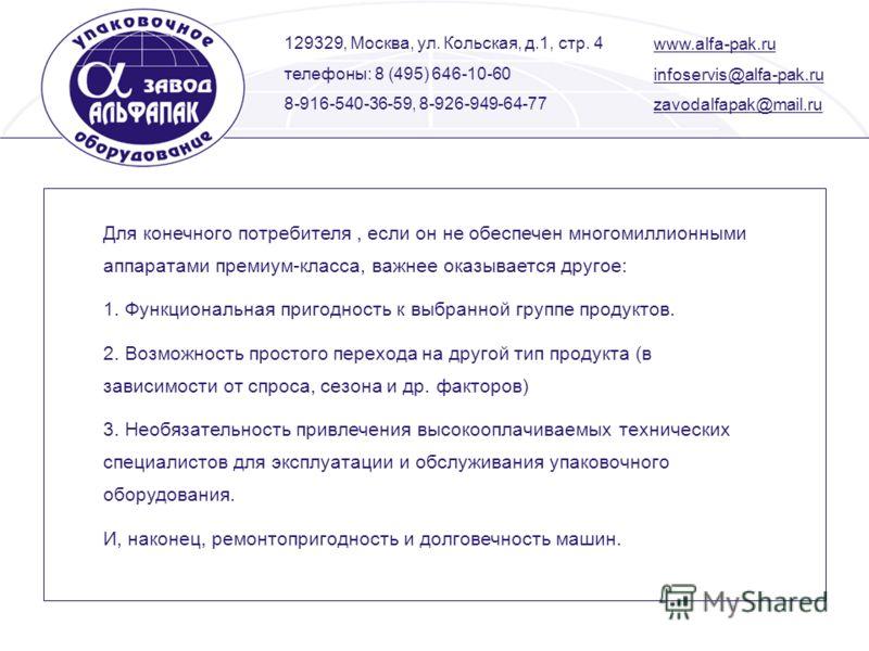 129329, Москва, ул. Кольская, д.1, стр. 4 телефоны: 8 (495) 646-10-60 8-916-540-36-59, 8-926-949-64-77 www.alfa-pak.ru infoservis@alfa-pak.ru zavodalfapak@mail.ru Для конечного потребителя, если он не обеспечен многомиллионными аппаратами премиум-кла