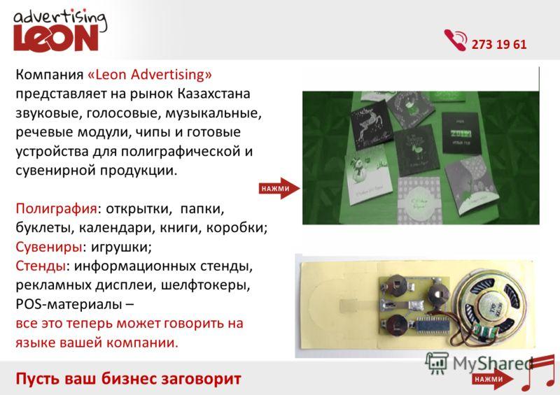 Пусть ваш бизнес заговорит Компания «Leon Advertising» представляет на рынок Казахстана звуковые, голосовые, музыкальные, речевые модули, чипы и готовые устройства для полиграфической и сувенирной продукции. Полиграфия: открытки, папки, буклеты, кале