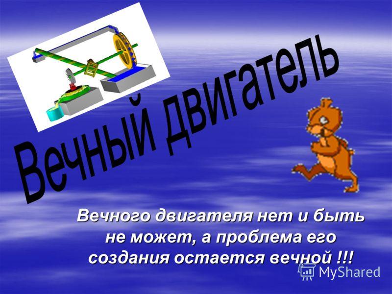 Вечного двигателя нет и быть не может, а проблема его создания остается вечной !!!