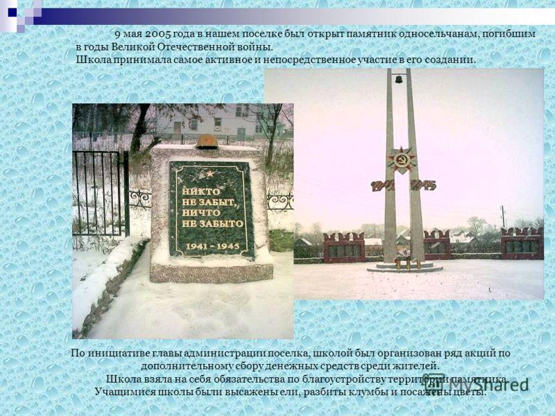 9 мая 2005 года в нашем поселке был открыт памятник односельчанам, погибшим в годы Великой Отечественной войны. Школа принимала самое активное и непосредственное участие в его создании. По инициативе главы администрации поселка, школой был организова