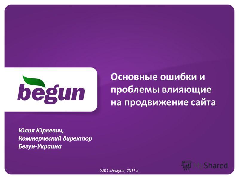 Основные ошибки и проблемы влияющие на продвижение сайта ЗАО «Бегун», 2011 г. Юлия Юркевич, Коммерческий директор Бегун-Украина
