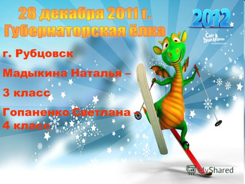 г. Рубцовск Мадыкина Наталья – 3 класс Гопаненко Светлана – 4 класс