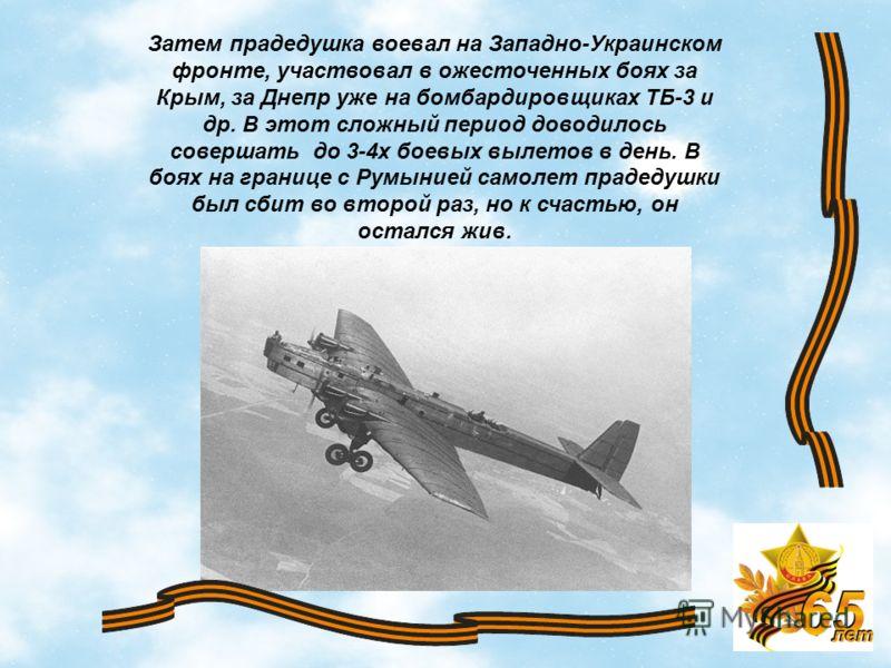 9 Затем прадедушка воевал на Западно-Украинском фронте, участвовал в ожесточенных боях за Крым, за Днепр уже на бомбардировщиках ТБ-3 и др. В этот сложный период доводилось совершать до 3-4х боевых вылетов в день. В боях на границе с Румынией самолет