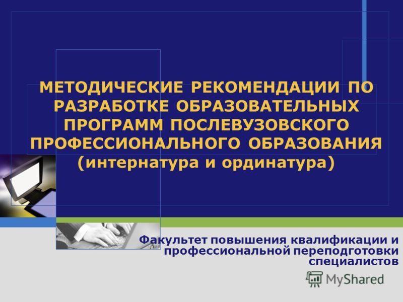 МЕТОДИЧЕСКИЕ РЕКОМЕНДАЦИИ ПО РАЗРАБОТКЕ ОБРАЗОВАТЕЛЬНЫХ ПРОГРАММ ПОСЛЕВУЗОВСКОГО ПРОФЕССИОНАЛЬНОГО ОБРАЗОВАНИЯ (интернатура и ординатура) Факультет повышения квалификации и профессиональной переподготовки специалистов