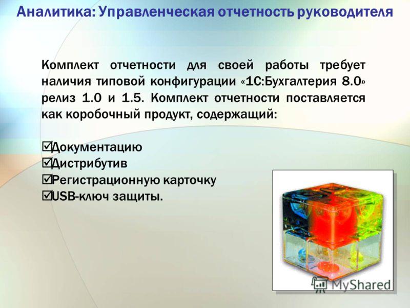 Аналитика: Управленческая отчетность руководителя Комплект отчетности для своей работы требует наличия типовой конфигурации «1С:Бухгалтерия 8.0» релиз 1.0 и 1.5. Комплект отчетности поставляется как коробочный продукт, содержащий: Документацию Дистри