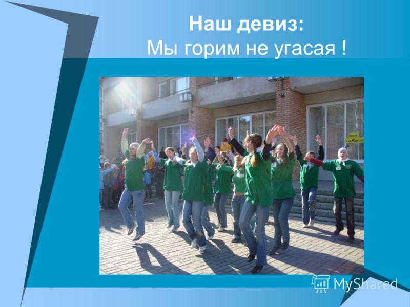 Наш девиз: Мы горим не угасая !