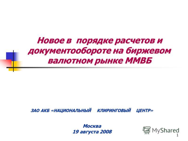 1 Новое в порядке расчетов и документообороте на биржевом валютном рынке ММВБ ЗАО АКБ «НАЦИОНАЛЬНЫЙ КЛИРИНГОВЫЙ ЦЕНТР» Москва 19 августа 2008