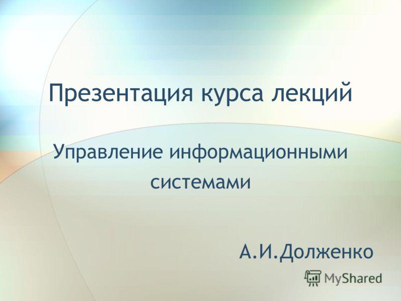 Презентация курса лекций Управление информационными системами А.И.Долженко