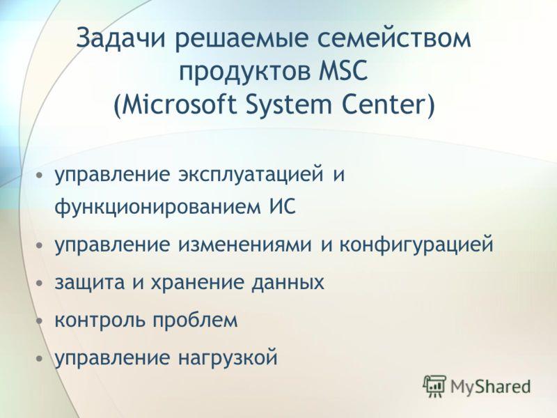 Задачи решаемые семейством продуктов MSC (Microsoft System Center) управление эксплуатацией и функционированием ИС управление изменениями и конфигурацией защита и хранение данных контроль проблем управление нагрузкой