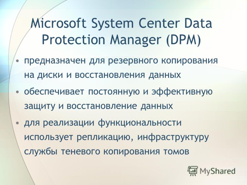 Microsoft System Center Data Protection Manager (DPM) предназначен для резервного копирования на диски и восстановления данных обеспечивает постоянную и эффективную защиту и восстановление данных для реализации функциональности использует репликацию,