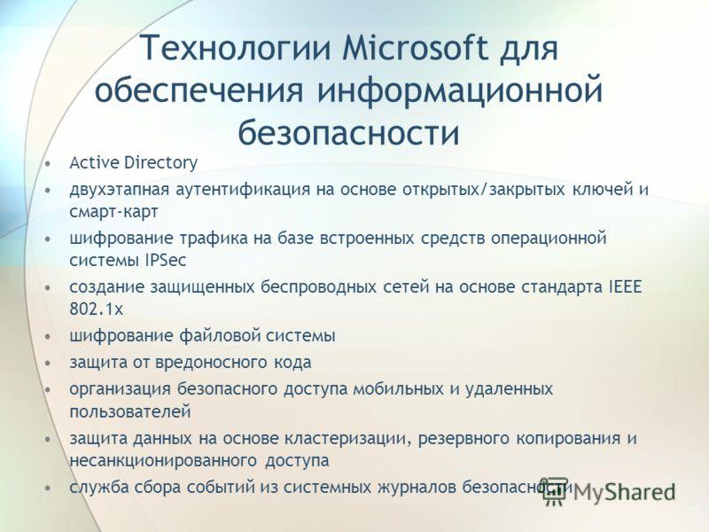 Технологии Microsoft для обеспечения информационной безопасности Active Directory двухэтапная аутентификация на основе открытых/закрытых ключей и смарт-карт шифрование трафика на базе встроенных средств операционной системы IPSec создание защищенных