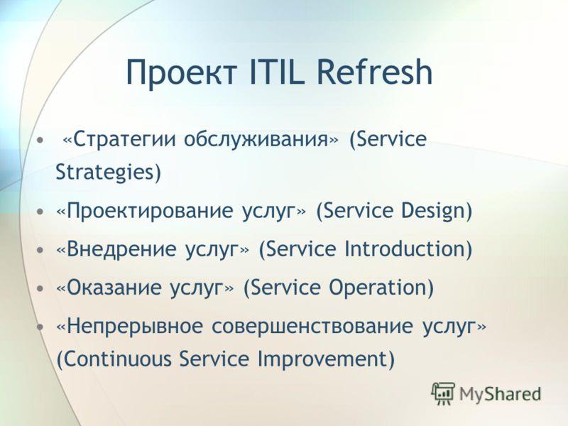 Проект ITIL Refresh «Стратегии обслуживания» (Service Strategies) «Проектирование услуг» (Service Design) «Внедрение услуг» (Service Introduction) «Оказание услуг» (Service Operation) «Непрерывное совершенствование услуг» (Continuous Service Improvem