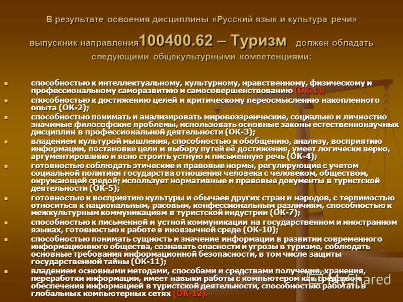 В результате освоения дисциплины «Русский язык и культура речи» выпускник направления 100400.62 – Туризм должен обладать следующими общекультурными компетенциями: способностью к интеллектуальному, культурному, нравственному, физическому и профессиона