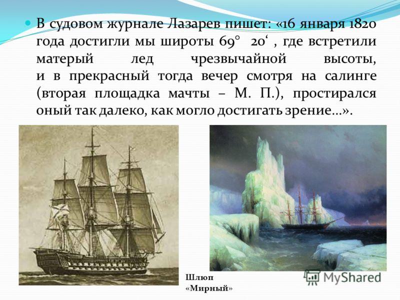 В судовом журнале Лазарев пишет: «16 января 1820 года достигли мы широты 69° 20, где встретили матерый лед чрезвычайной высоты, и в прекрасный тогда вечер смотря на салинге (вторая площадка мачты – М. П.), простирался оный так далеко, как могло дости