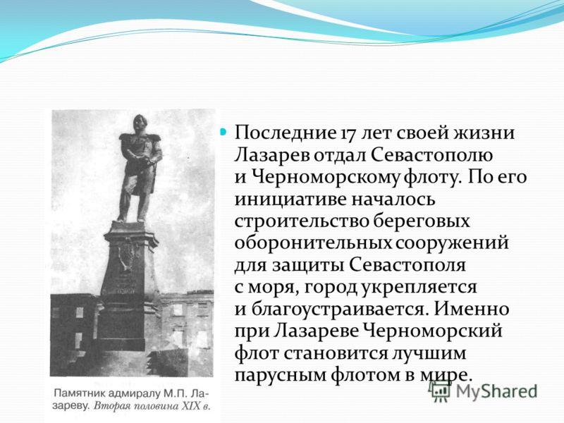 Последние 17 лет своей жизни Лазарев отдал Севастополю и Черноморскому флоту. По его инициативе началось строительство береговых оборонительных сооружений для защиты Севастополя с моря, город укрепляется и благоустраивается. Именно при Лазареве Черно