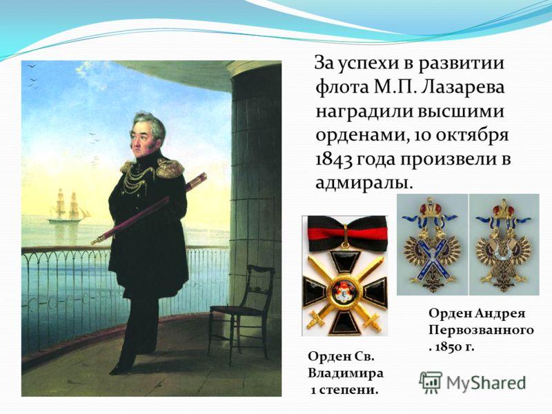 За успехи в развитии флота М.П. Лазарева наградили высшими орденами, 10 октября 1843 года произвели в адмиралы. Орден Андрея Первозванного. 1850 г. Орден Св. Владимира 1 степени.