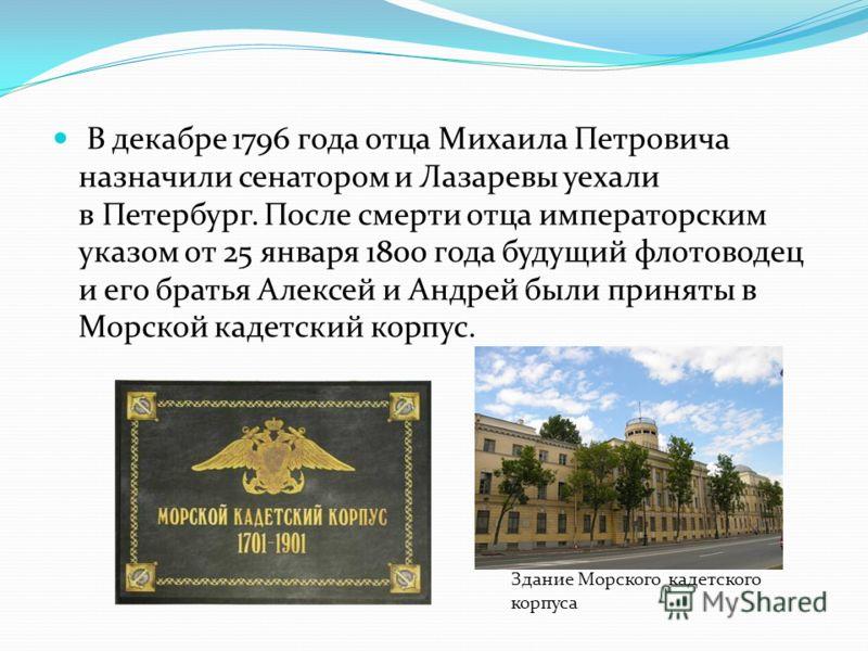 В декабре 1796 года отца Михаила Петровича назначили сенатором и Лазаревы уехали в Петербург. После смерти отца императорским указом от 25 января 1800 года будущий флотоводец и его братья Алексей и Андрей были приняты в Морской кадетский корпус. Здан