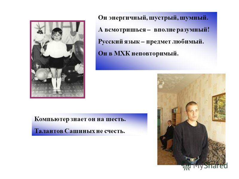 Он энергичный, шустрый, шумный. А всмотришься – вполне разумный! Русский язык – предмет любимый. Он в МХК неповторимый. Компьютер знает он на шесть. Талантов Сашиных не счесть.