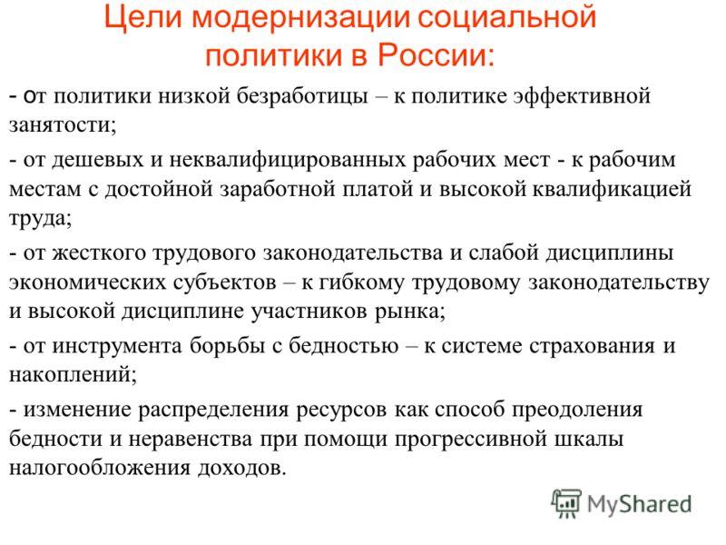 Цели модернизации социальной политики в России: - о т политики низкой безработицы – к политике эффективной занятости; - от дешевых и неквалифицированных рабочих мест - к рабочим местам с достойной заработной платой и высокой квалификацией труда; - от
